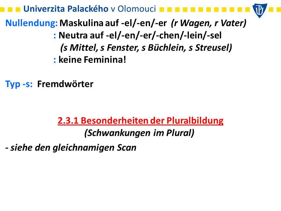 Nullendung: Maskulina auf -el/-en/-er (r Wagen, r Vater) : Neutra auf -el/-en/-er/-chen/-lein/-sel (s Mittel, s Fenster, s Büchlein, s Streusel) : kei