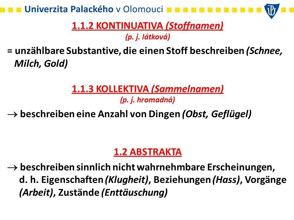 1.1.2 KONTINUATIVA (Stoffnamen) (p. j. látková) = unzählbare Substantive, die einen Stoff beschreiben (Schnee, Milch, Gold) 1.1.3 KOLLEKTIVA (Sammelna