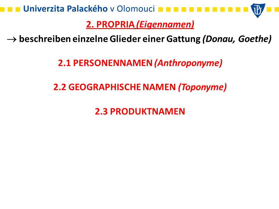 2. PROPRIA (Eigennamen)  beschreiben einzelne Glieder einer Gattung (Donau, Goethe) 2.1 PERSONENNAMEN (Anthroponyme) 2.2 GEOGRAPHISCHE NAMEN (Toponym