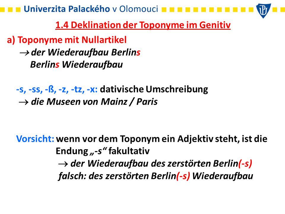 1.4 Deklination der Toponyme im Genitiv a) Toponyme mit Nullartikel  der Wiederaufbau Berlins Berlins Wiederaufbau -s, -ss, -ß, -z, -tz, -x: dativisc