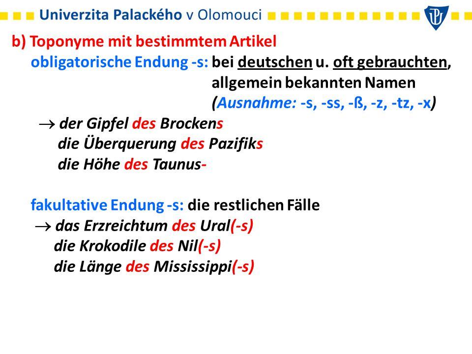 b) Toponyme mit bestimmtem Artikel obligatorische Endung -s: bei deutschen u. oft gebrauchten, allgemein bekannten Namen (Ausnahme: -s, -ss, -ß, -z, -