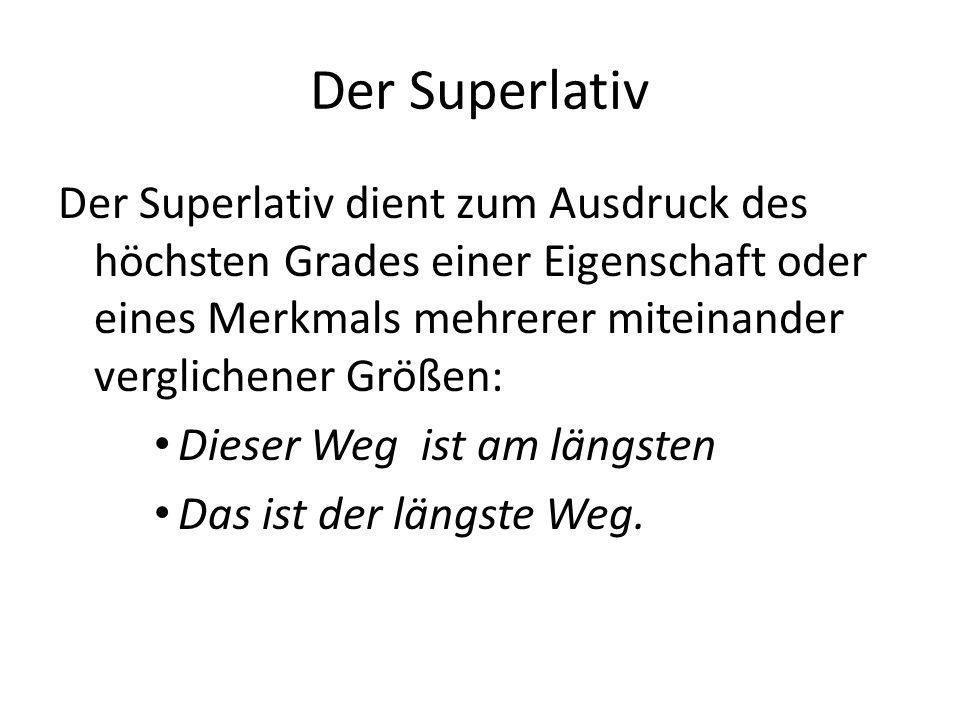 Der Superlativ Der Superlativ dient zum Ausdruck des höchsten Grades einer Eigenschaft oder eines Merkmals mehrerer miteinander verglichener Größen: D
