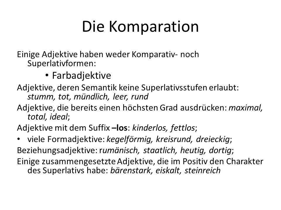 Die Komparation Einige Adjektive haben weder Komparativ- noch Superlativformen: Farbadjektive Adjektive, deren Semantik keine Superlativsstufen erlaub