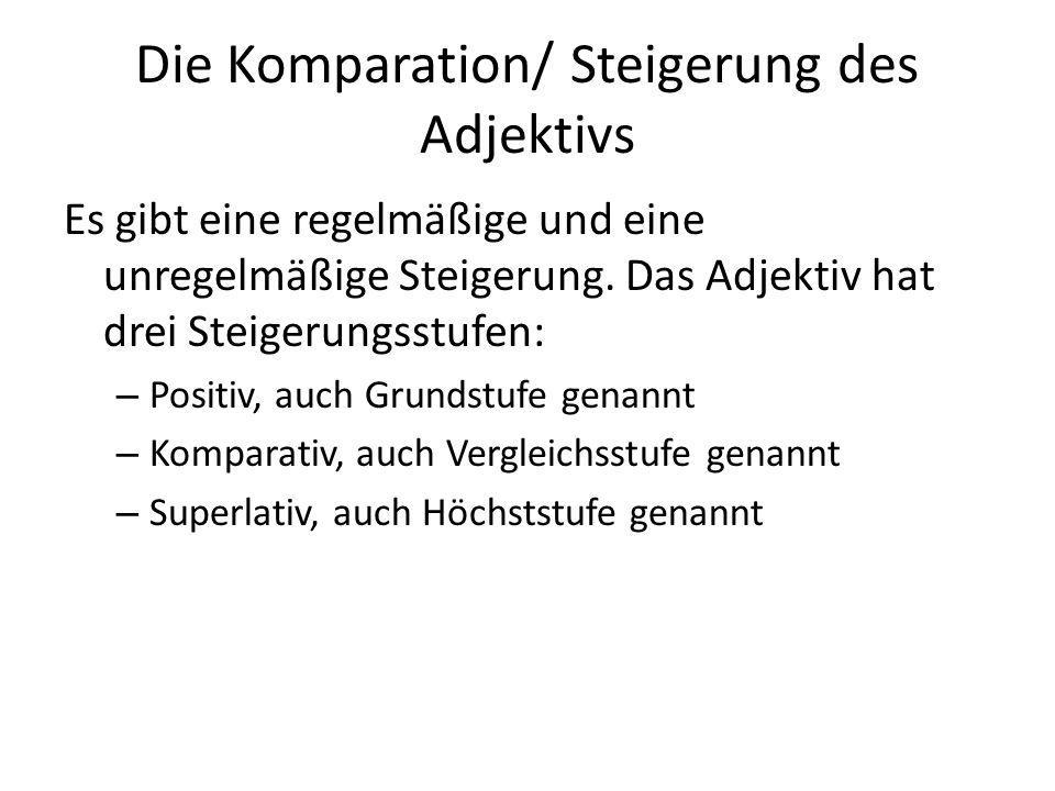 Die Komparation/ Steigerung des Adjektivs Es gibt eine regelmäßige und eine unregelmäßige Steigerung. Das Adjektiv hat drei Steigerungsstufen: – Posit
