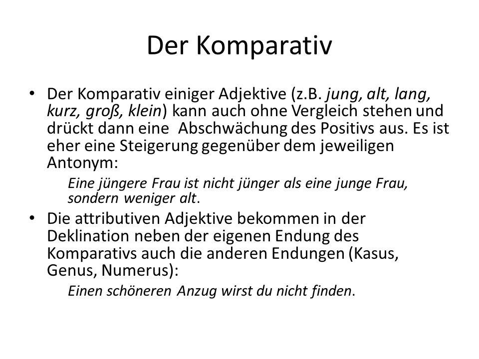 Der Komparativ Der Komparativ einiger Adjektive (z.B. jung, alt, lang, kurz, groß, klein) kann auch ohne Vergleich stehen und drückt dann eine Abschwä