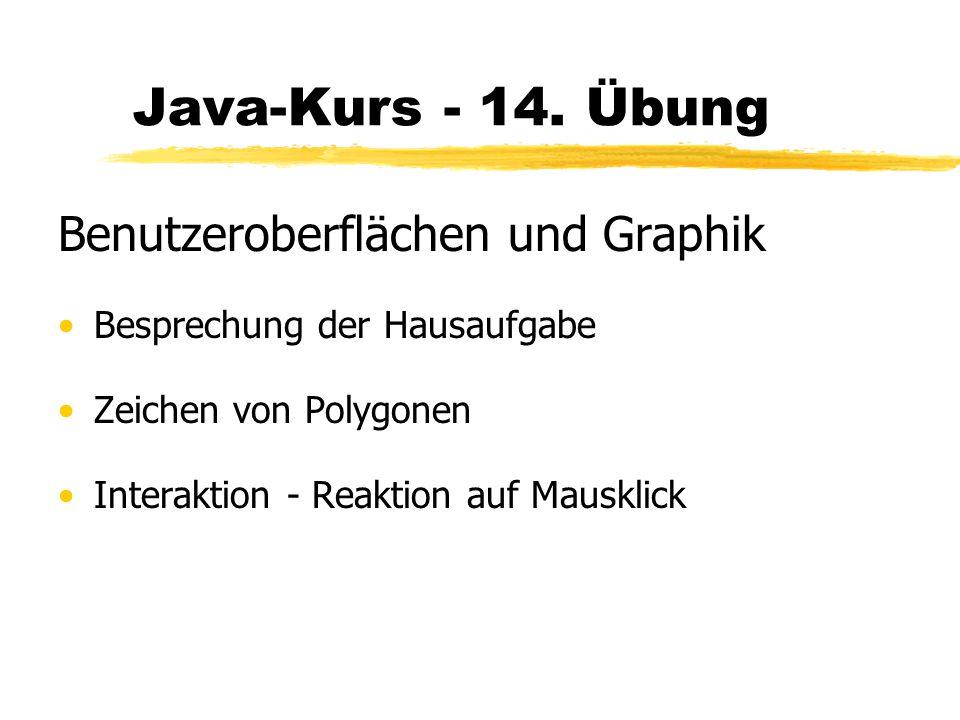 Java-Kurs - 14. Übung Benutzeroberflächen und Graphik Besprechung der Hausaufgabe Zeichen von Polygonen Interaktion - Reaktion auf Mausklick
