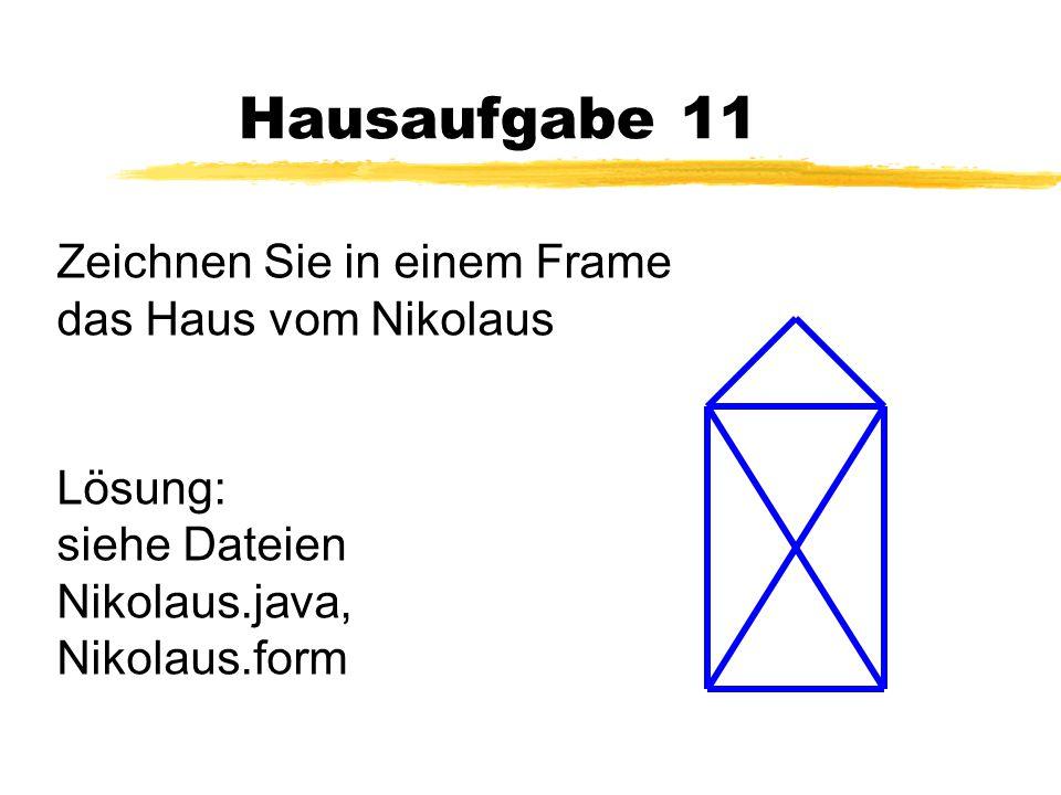 Hausaufgabe 11 Zeichnen Sie in einem Frame das Haus vom Nikolaus Lösung: siehe Dateien Nikolaus.java, Nikolaus.form