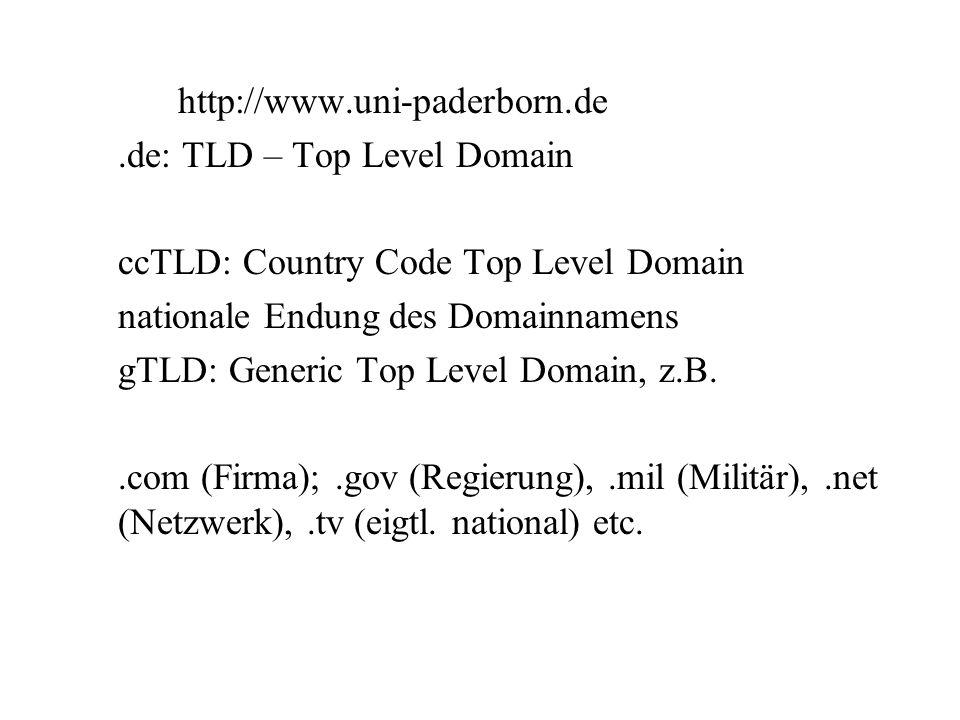 http://www.uni-paderborn.de.de: TLD – Top Level Domain ccTLD: Country Code Top Level Domain nationale Endung des Domainnamens gTLD: Generic Top Level Domain, z.B..com (Firma);.gov (Regierung),.mil (Militär),.net (Netzwerk),.tv (eigtl.