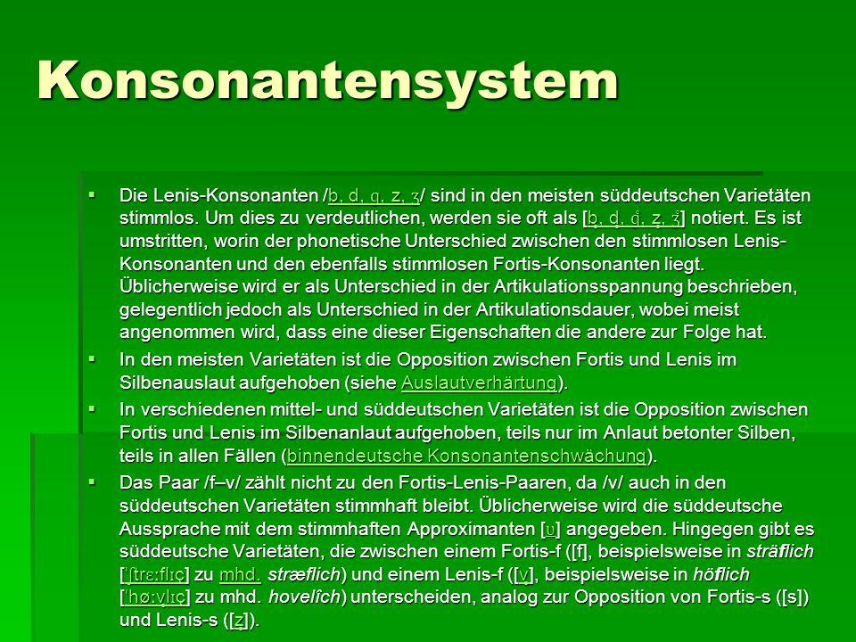 Konsonantensystem  Die Lenis-Konsonanten /b, d, ɡ, z, ʒ / sind in den meisten süddeutschen Varietäten stimmlos. Um dies zu verdeutlichen, werden sie