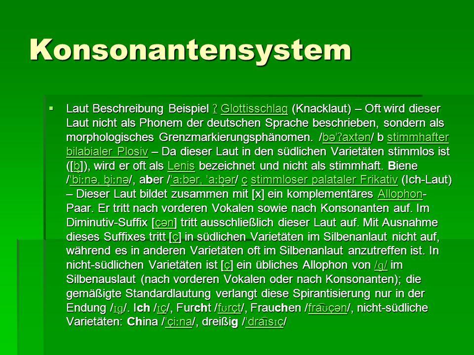 Konsonantensystem  Laut Beschreibung Beispiel ʔ Glottisschlag (Knacklaut) – Oft wird dieser Laut nicht als Phonem der deutschen Sprache beschrieben,
