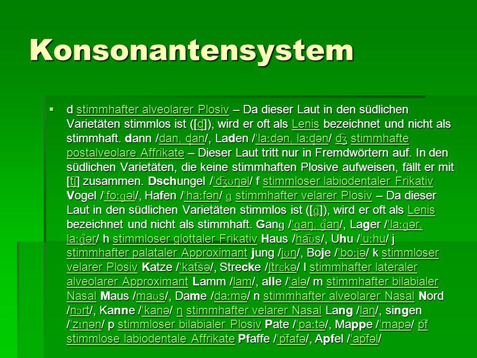 Konsonantensystem  d stimmhafter alveolarer Plosiv – Da dieser Laut in den südlichen Varietäten stimmlos ist ([d ̥ ]), wird er oft als Lenis bezeichn