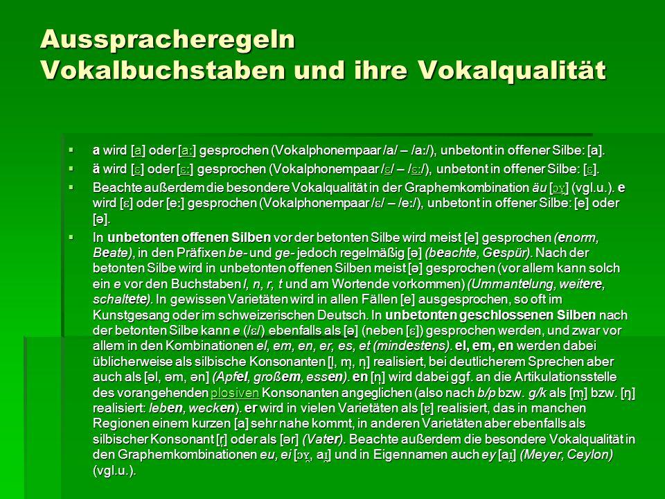Ausspracheregeln Vokalbuchstaben und ihre Vokalqualität  a wird [a] oder [a ː ] gesprochen (Vokalphonempaar /a/ – /a ː /), unbetont in offener Silbe: