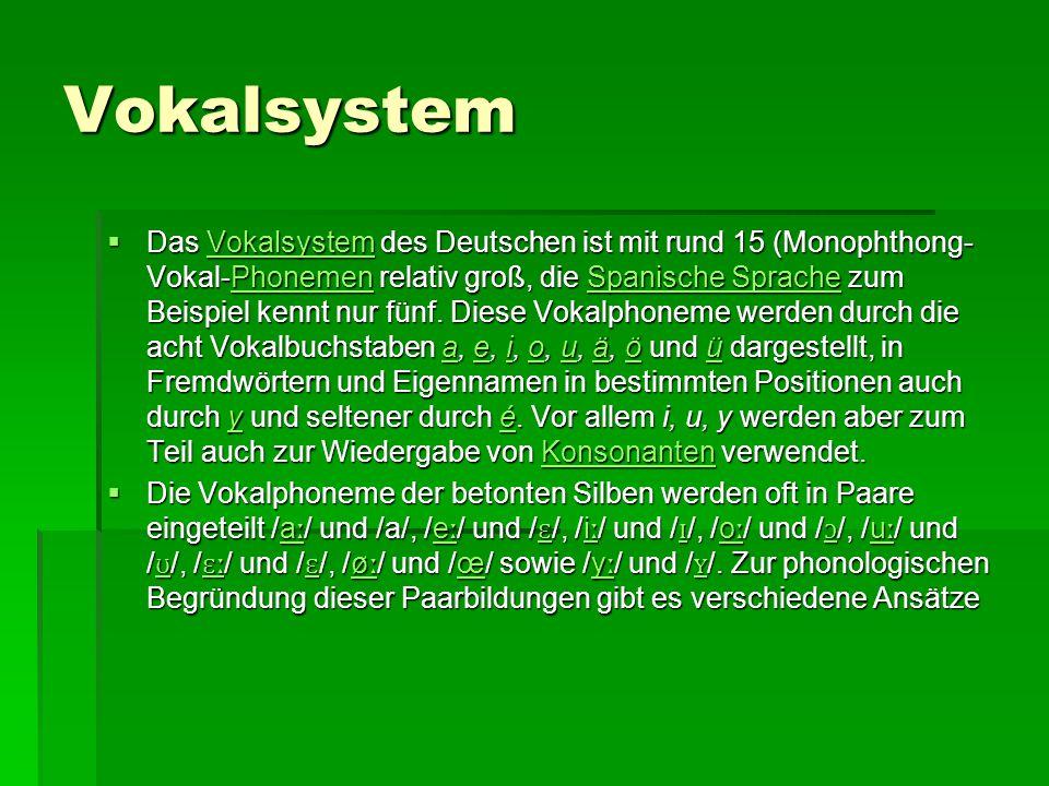 Vokalsystem  Das Vokalsystem des Deutschen ist mit rund 15 (Monophthong- )Vokal-Phonemen relativ groß, die Spanische Sprache zum Beispiel kennt nur fünf.