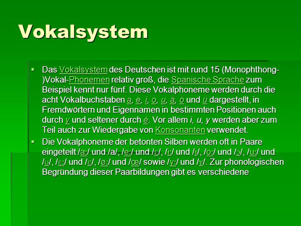Vokalsystem  Das Vokalsystem des Deutschen ist mit rund 15 (Monophthong- )Vokal-Phonemen relativ groß, die Spanische Sprache zum Beispiel kennt nur f