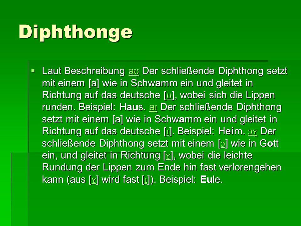 Diphthonge  Laut Beschreibung a ʊ̯ Der schließende Diphthong setzt mit einem [a] wie in Schwamm ein und gleitet in Richtung auf das deutsche [ ʊ ], w