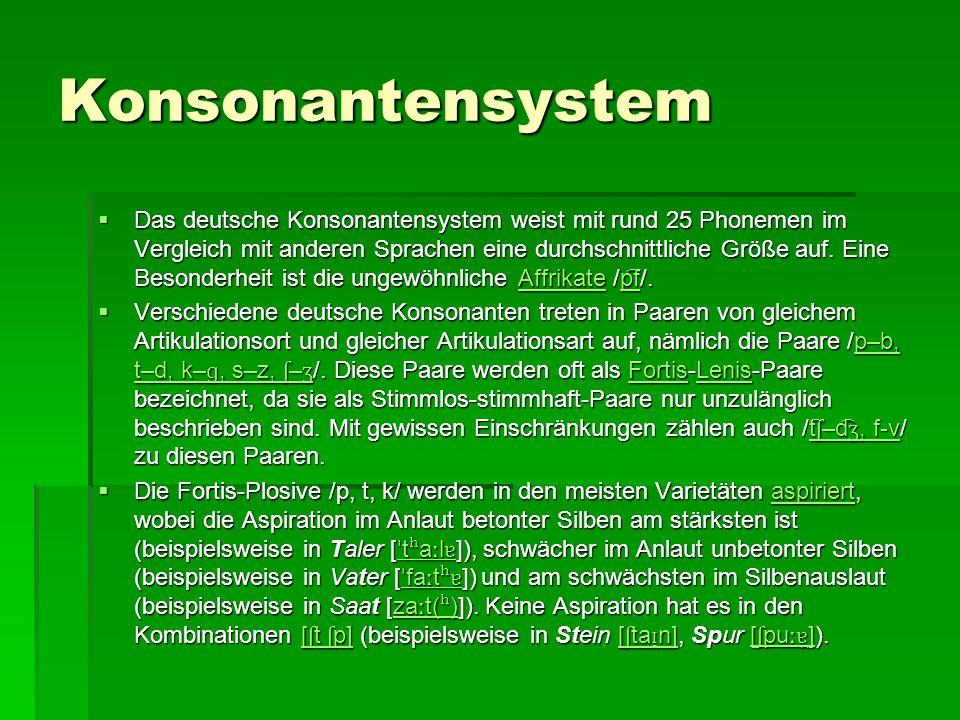 Konsonantensystem  Das deutsche Konsonantensystem weist mit rund 25 Phonemen im Vergleich mit anderen Sprachen eine durchschnittliche Größe auf. Eine
