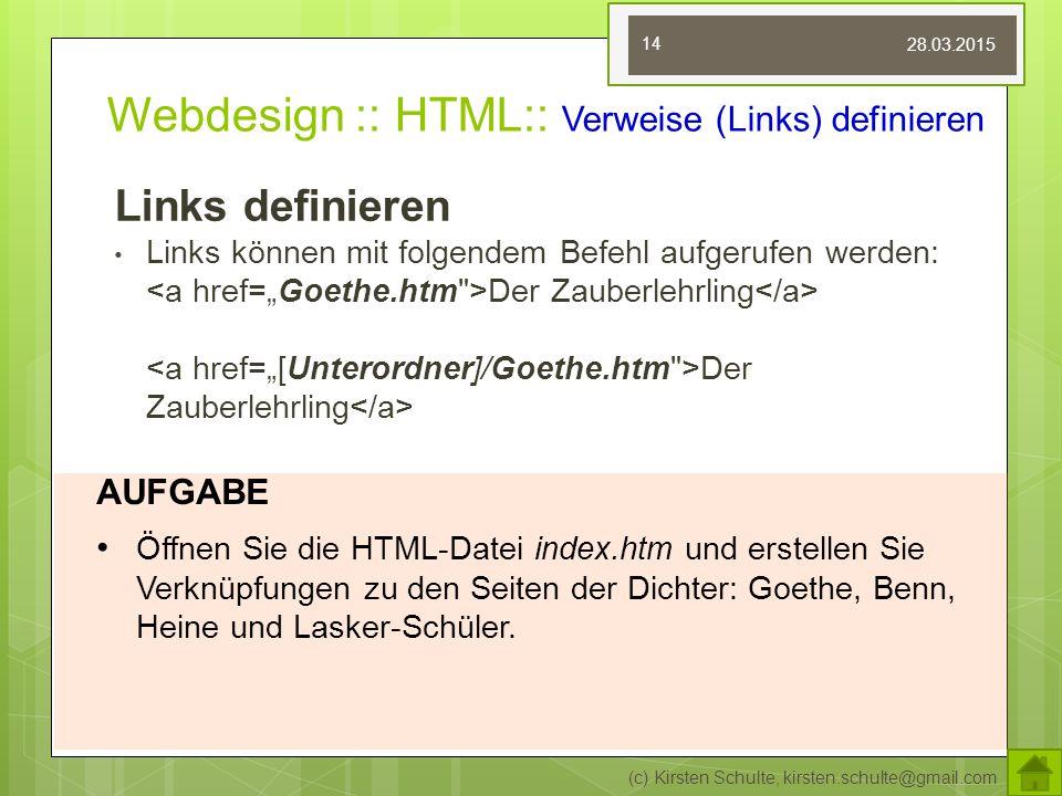Webdesign :: HTML:: Verweise (Links) definieren Links definieren Links können mit folgendem Befehl aufgerufen werden: Der Zauberlehrling Der Zauberlehrling (c) Kirsten Schulte, kirsten.schulte@gmail.com 14 AUFGABE Öffnen Sie die HTML-Datei index.htm und erstellen Sie Verknüpfungen zu den Seiten der Dichter: Goethe, Benn, Heine und Lasker-Schüler.
