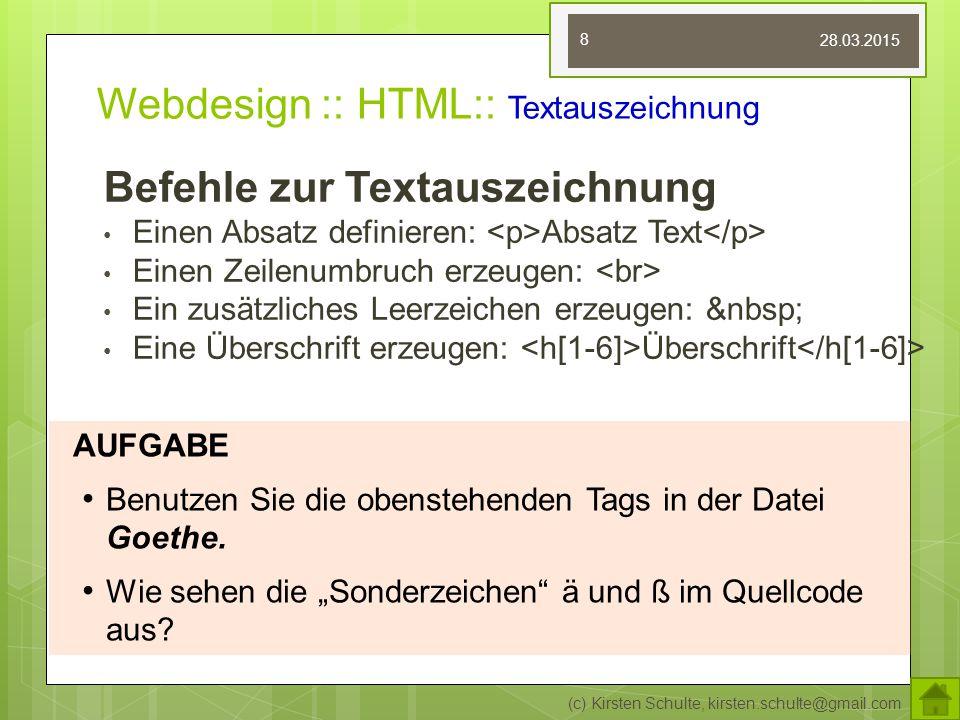 Webdesign :: HTML:: Textauszeichnung Befehle zur Textauszeichnung Einen Absatz definieren: Absatz Text Einen Zeilenumbruch erzeugen: Ein zusätzliches Leerzeichen erzeugen: Eine Überschrift erzeugen: Überschrift (c) Kirsten Schulte, kirsten.schulte@gmail.com 8 AUFGABE Benutzen Sie die obenstehenden Tags in der Datei Goethe.