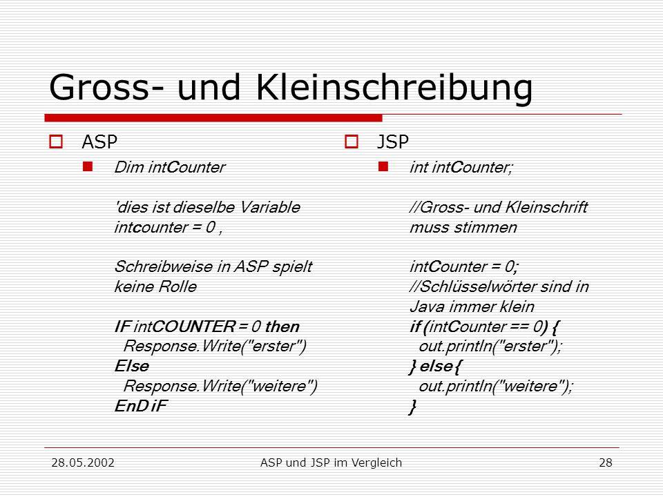 28.05.2002ASP und JSP im Vergleich28 Gross- und Kleinschreibung  ASP Dim intCounter dies ist dieselbe Variable intcounter = 0 ' Schreibweise in ASP spielt keine Rolle IF intCOUNTER = 0 then Response.Write( erster ) Else Response.Write( weitere ) EnD iF  JSP int intCounter; //Gross- und Kleinschrift muss stimmen intCounter = 0; //Schlüsselwörter sind in Java immer klein if (intCounter == 0) { out.println( erster ); } else { out.println( weitere ); }