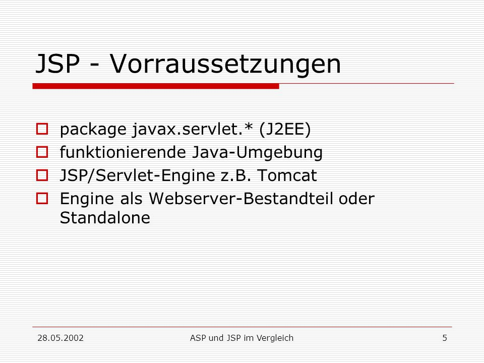 28.05.2002ASP und JSP im Vergleich26 ASP Components  AdRotator Erzeugt ein AdRotator Objekt, welches sich bei jedem Aufruf oder Refresh der Seite ändert  Browser Capabilities Erzeugt ein BrowserType Objekt, welches den Typ, die Fähigkeiten und die Version des Client-Browsers ermittelt  Content Linking Erzeugung eines einfachen Navigationssystems  Content Rotator Content, welcher sich bei jedem Aufruf ändert
