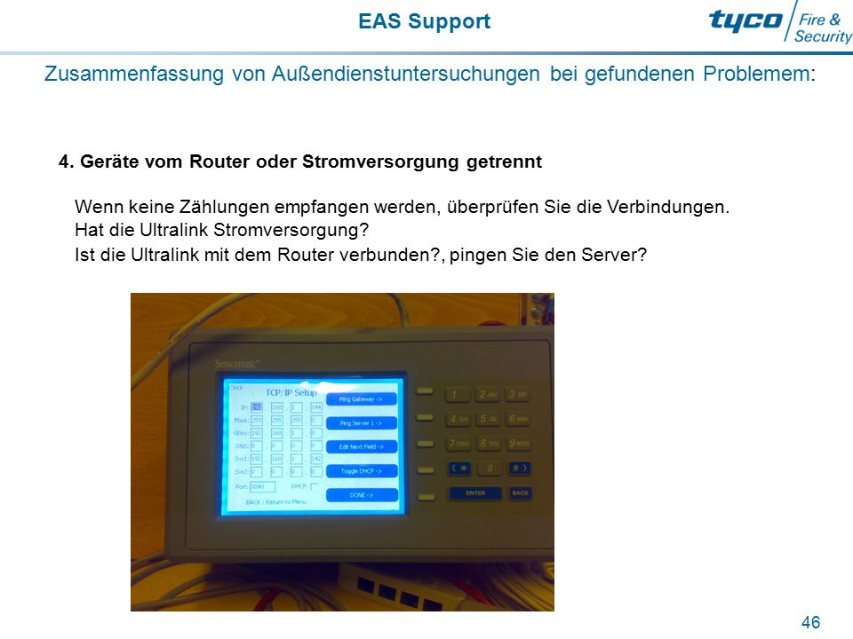 EAS Support 46 Zusammenfassung von Außendienstuntersuchungen bei gefundenen Problemem: 4. Geräte vom Router oder Stromversorgung getrennt Wenn keine Z
