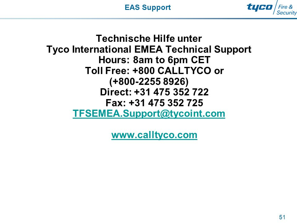 EAS Support 51 Technische Hilfe unter Tyco International EMEA Technical Support Hours: 8am to 6pm CET Toll Free: +800 CALLTYCO or (+800-2255 8926) Dir