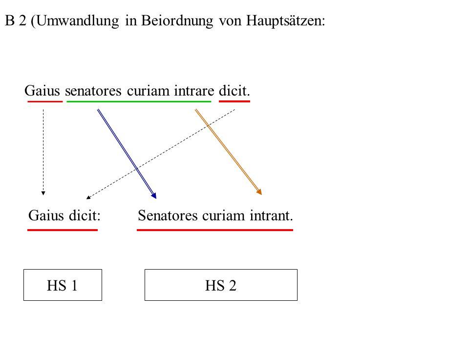 B 2 (Umwandlung in Beiordnung von Hauptsätzen: Gaius senatores curiam intrare dicit. Gaius dicit:Senatores curiam intrant. HS 1HS 2