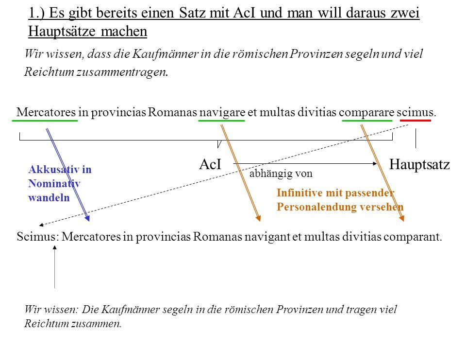 1.) Es gibt bereits einen Satz mit AcI und man will daraus zwei Hauptsätze machen Mercatores in provincias Romanas navigare et multas divitias compara