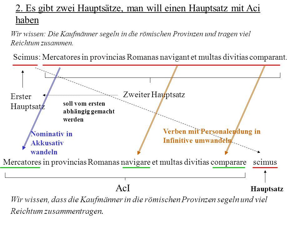 2. Es gibt zwei Hauptsätze, man will einen Hauptsatz mit Aci haben Scimus: Mercatores in provincias Romanas navigant et multas divitias comparant. Ers