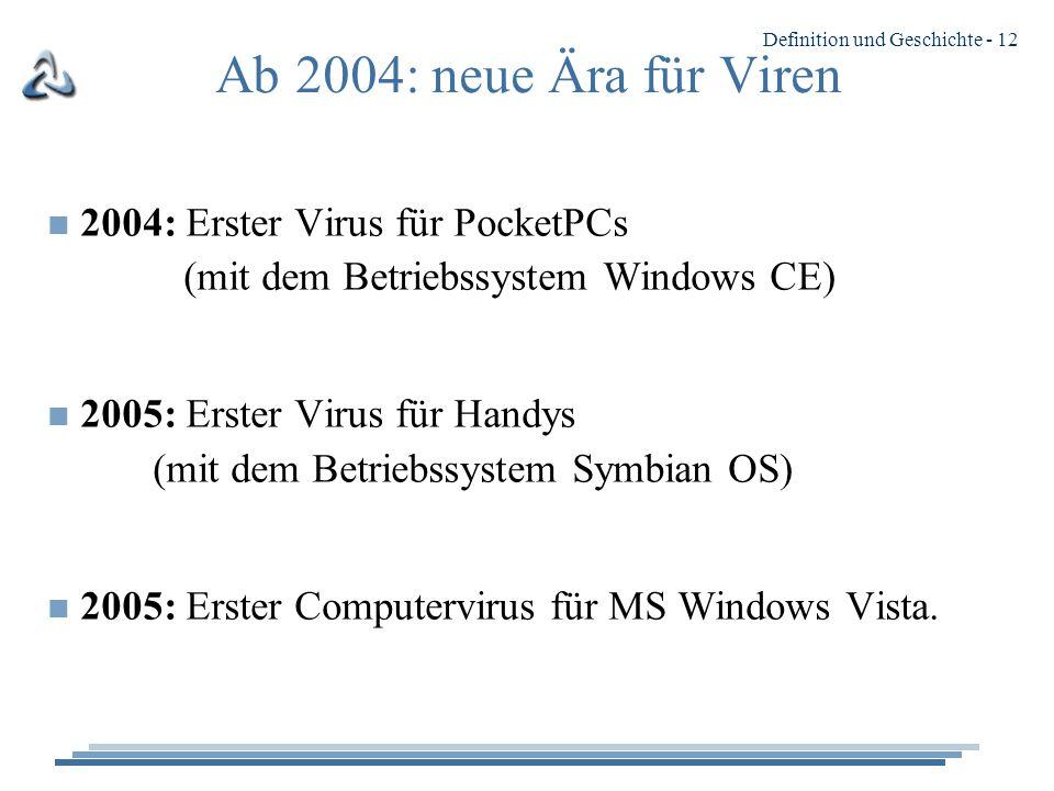 Definition und Geschichte - 12 Ab 2004: neue Ära für Viren n 2004: Erster Virus für PocketPCs (mit dem Betriebssystem Windows CE) n 2005: Erster Virus für Handys (mit dem Betriebssystem Symbian OS) n 2005: Erster Computervirus für MS Windows Vista.