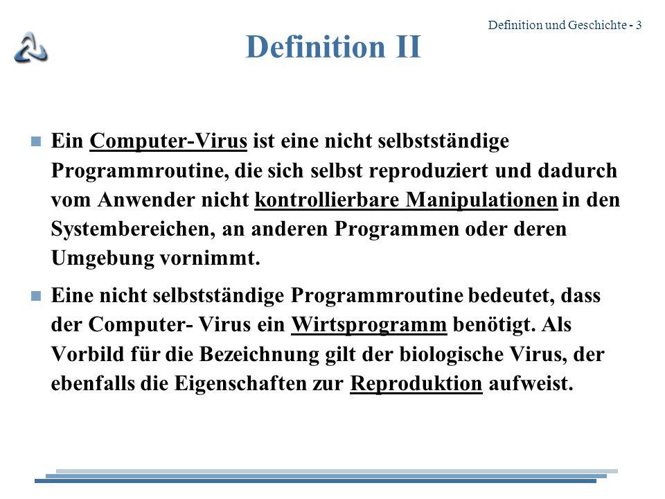 Definition und Geschichte - 3 Definition II n Ein Computer-Virus ist eine nicht selbstständige Programmroutine, die sich selbst reproduziert und dadurch vom Anwender nicht kontrollierbare Manipulationen in den Systembereichen, an anderen Programmen oder deren Umgebung vornimmt.