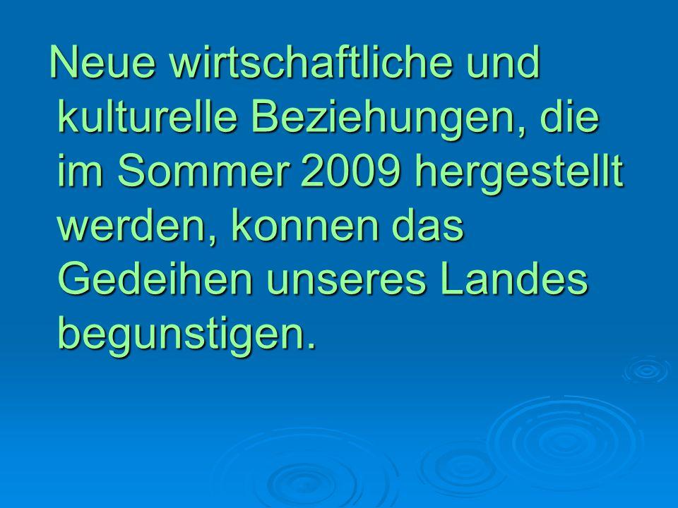 Neue wirtschaftliche und kulturelle Beziehungen, die im Sommer 2009 hergestellt werden, konnen das Gedeihen unseres Landes begunstigen.