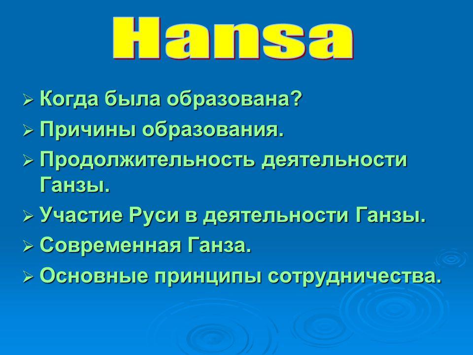  Когда была образована?  Причины образования.  Продолжительность деятельности Ганзы.  Участие Руси в деятельности Ганзы.  Современная Ганза.  Ос
