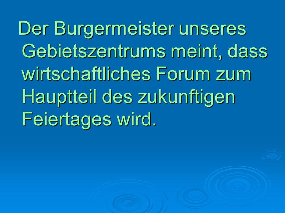 Der Burgermeister unseres Gebietszentrums meint, dass wirtschaftliches Forum zum Hauptteil des zukunftigen Feiertages wird. Der Burgermeister unseres