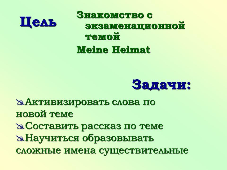 Цель Знакомство с экзаменационной темой Meine Heimat  Активизировать слова по новой теме  Составить рассказ по теме  Научиться образовывать сложные