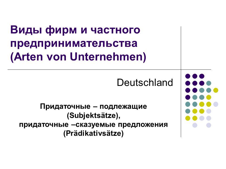 Придаточные – подлежащие (Subjektsätze), придаточные –сказуемые предложения (Prädikativsätze) Виды фирм и частного предпринимательства (Arten von Unte