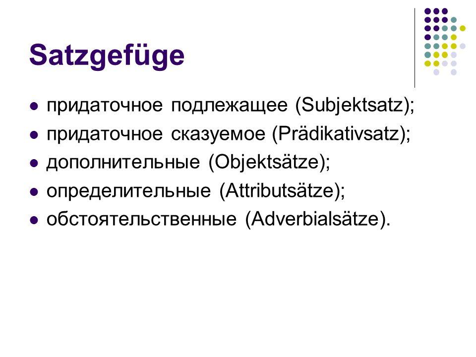 Satzgefüge придаточное подлежащее (Subjektsаtz); придаточное сказуемое (Prädikativsаtz); дополнительные (Objektsätze); определительные (Attributsätze)