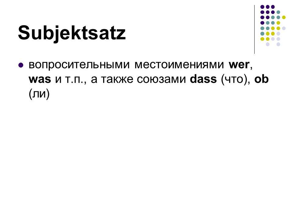 Subjektsаtz вопросительными местоимениями wer, was и т.п., а также союзами dass (что), ob (ли)