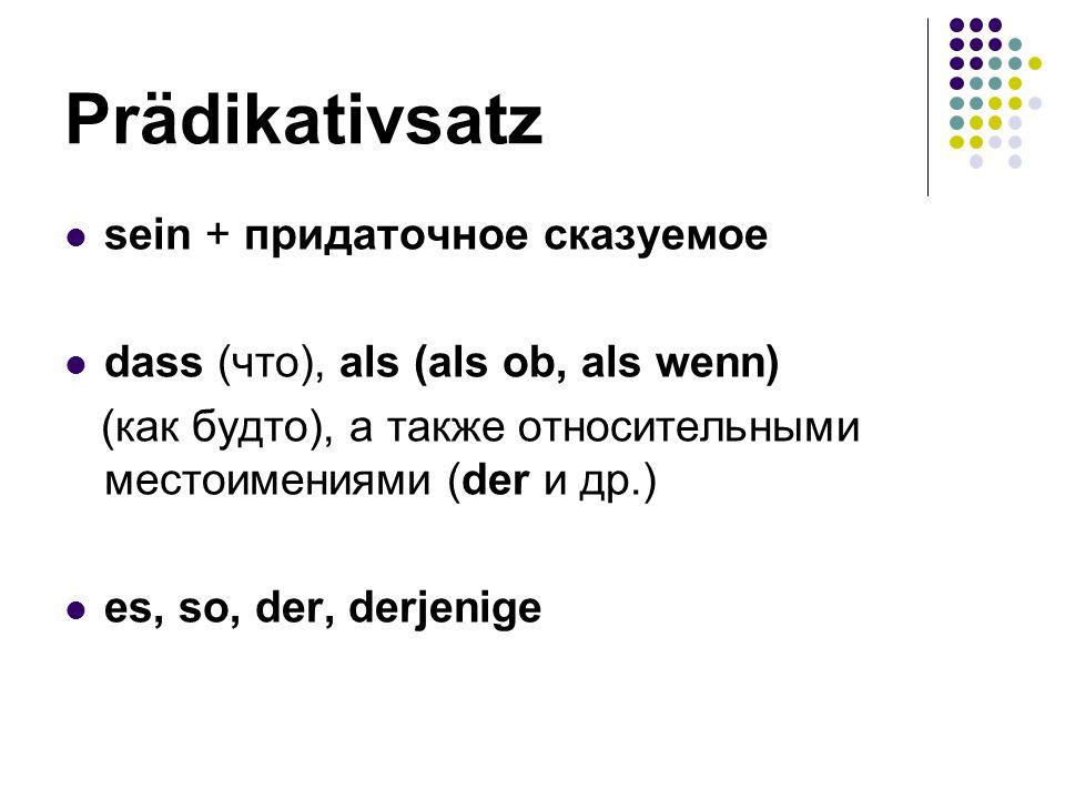 Prädikativsаtz sein + придаточное сказуемое dass (что), als (als ob, als wenn) (как будто), а также относительными местоимениями (der и др.) es, so, d