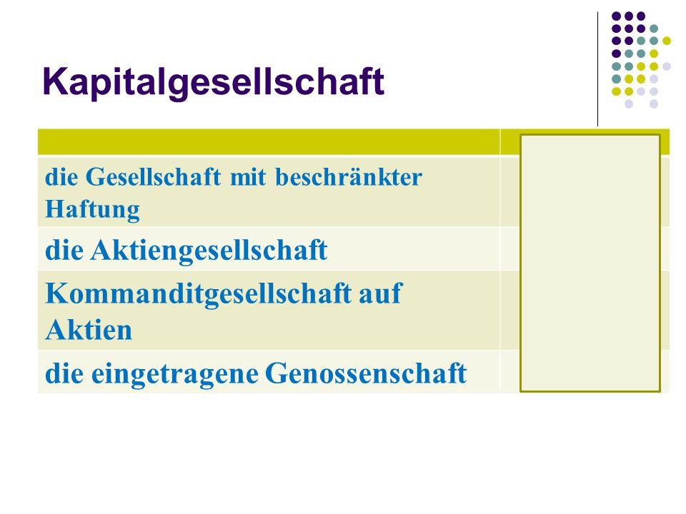 Kapitalgesellschaft die Gesellschaft mit beschränkter Haftung GmbH die Aktiengesellschaft AG Kommanditgesellschaft auf Aktien KGaA die eingetragene Ge