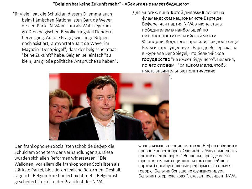 Belgien hat keine Zukunft mehr - «Бельгия не имеет будущего» Für viele liegt die Schuld an diesem Dilemma auch beim flämischen Nationalisten Bart de Wever, dessen Partei N-VA im Juni als Wahlsieger im größten belgischen Bevölkerungsteil Flandern hervorging.