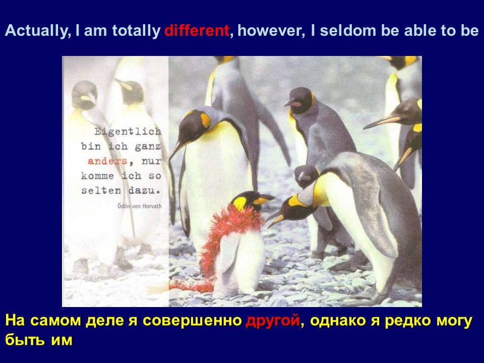 Actually, I am totally different, however, I seldom be able to be На самом деле я совершенно другой, однако я редко могу быть им