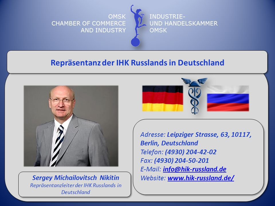 OMSK CHAMBER OF COMMERCE AND INDUSTRY INDUSTRIE- UND HANDELSKAMMER OMSK Repräsentanz der IHK Russlands in Deutschland Sergey Michailovitsch Nikitin Repräsentanzleiter der IHK Russlands in Deutschland Adresse: Leipziger Strasse, 63, 10117, Berlin, Deutschland Telefon: (4930) 204-42-02 Fax: (4930) 204-50-201 E-Mail: info@hik-russland.de Website: www.hik-russland.de/info@hik-russland.dewww.hik-russland.de/
