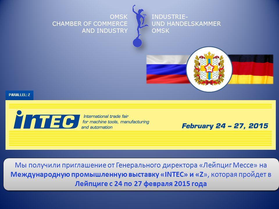OMSK CHAMBER OF COMMERCE AND INDUSTRY INDUSTRIE- UND HANDELSKAMMER OMSK Мы получили приглашение от Генерального директора «Лейпциг Мессе» на Международную промышленную выставку «INTEC» и «Z», которая пройдет в Лейпциге с 24 по 27 февраля 2015 года