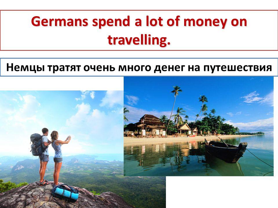 Немцы тратят очень много денег на путешествия Germans spend a lot of money on travelling.