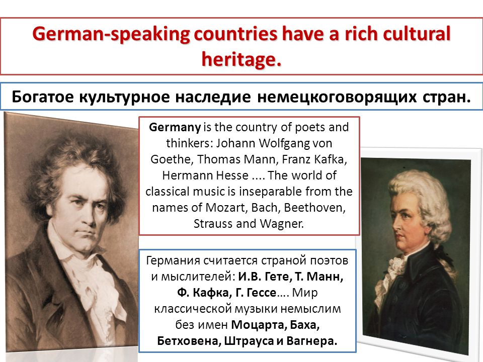 Германия считается страной поэтов и мыслителей: И.В. Гете, Т. Манн, Ф. Кафка, Г. Гессе…. Мир классической музыки немыслим без имен Моцарта, Баха, Бетх