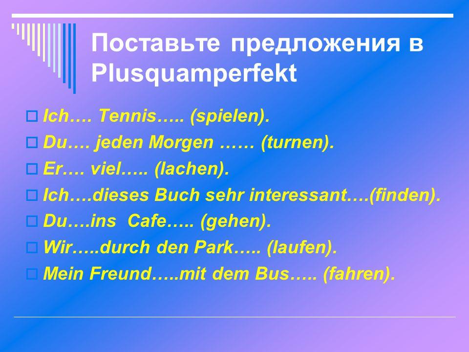 Поставьте предложения в Plusquamperfekt  Ich….Tennis…..