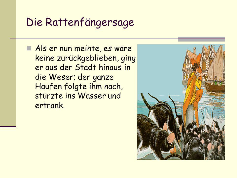 Die Rattenfängersage Als er nun meinte, es wäre keine zurückgeblieben, ging er aus der Stadt hinaus in die Weser; der ganze Haufen folgte ihm nach, stürzte ins Wasser und ertrank.