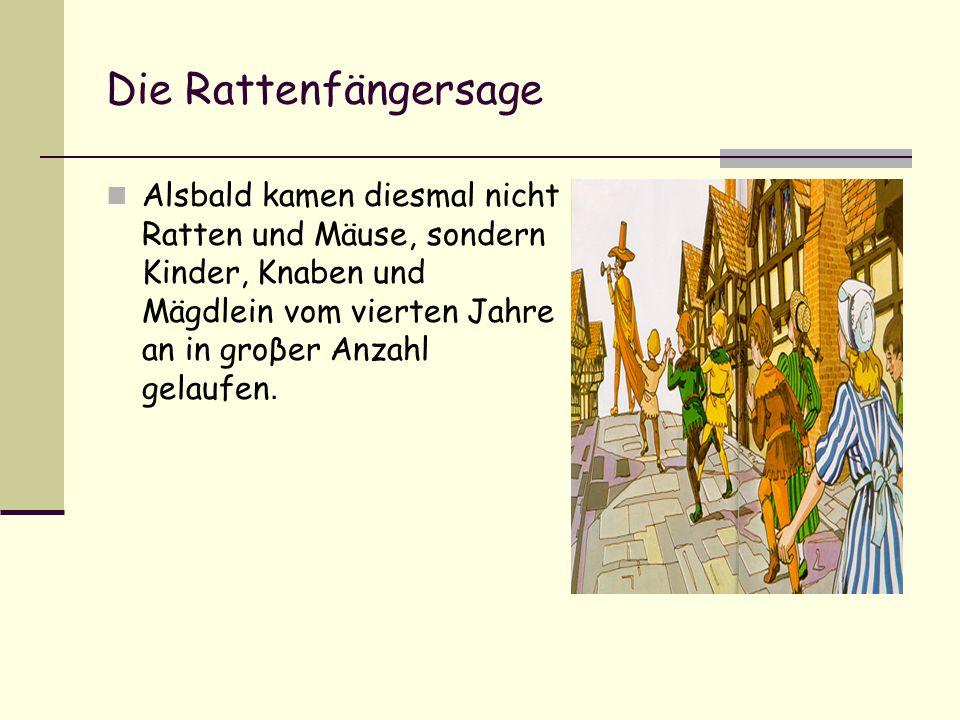 Die Rattenfängersage Alsbald kamen diesmal nicht Ratten und Mäuse, sondern Kinder, Knaben und Mägdlein vom vierten Jahre an in groβer Anzahl gelaufen.