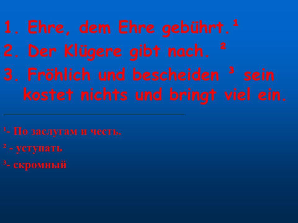 1. Ehre, dem Ehre gebührt.¹ 2. Der Klügere gibt nach. ² 3. Fröhlich und bescheiden ³ sein kostet nichts und bringt viel ein. ¹- По заслугам и честь. ²